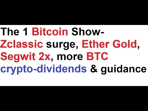 The 1 Bitcoin Show- Zclassic surge, Ether Gold, Segwit 2x, more BTC crypto-dividends & guidance