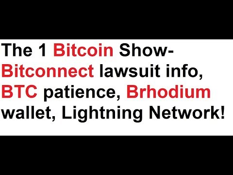 The 1 Bitcoin Show- Bitconnect lawsuit info, BTC patience, Brhodium wallet, Lightning Network!