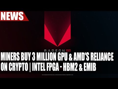 Miners Buy 3 Million GPU & AMD's Reliance On CryptoCurrency | Intel FPGA – HBM2 & EMIB