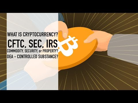 What Is Cryptocurrency? | CFTC, SEC, IRS – Commodity, Security, or Property? DEA – CS?
