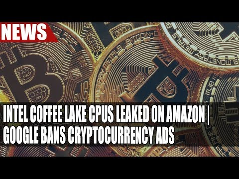 Intel Coffee Lake CPUs Leaked on Amazon | Google Bans Cryptocurrency Ads