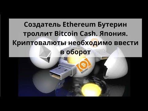 Создатель Ethereum Бутерин троллит Bitcoin Cash. Япония. Криптовалюты необходимо ввести в оборот