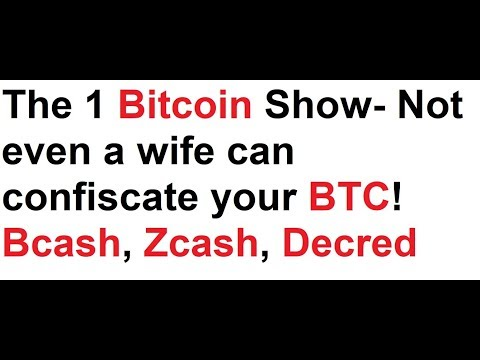 The 1 Bitcoin Show- Not even a wife can confiscate your BTC! Bcash, Zcash, Decred, phones