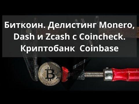 Биткоин. Делистинг Monero, Dash и Zcash с Coincheck. Криптобанк  Coinbase