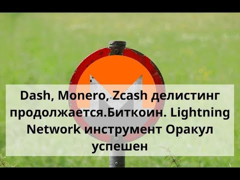 Dash, Monero, Zcash делистинг продолжается. Биткоин. Lightning Network инструмент Оракул успешен