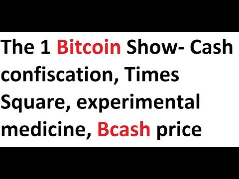 The 1 Bitcoin Show- Cash confiscation, Times Square, experimental medicine, Bcash price