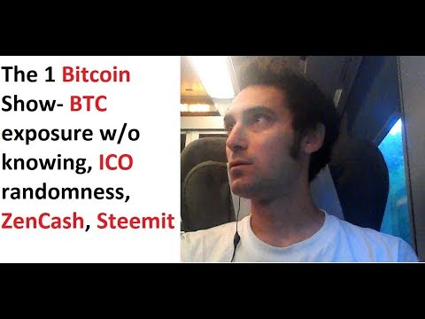 The 1 Bitcoin Show- BTC exposure without knowing, ICO randomness, ZenCash, Steemit, in motion!
