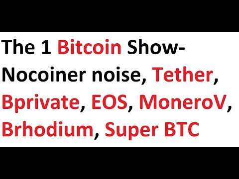 The 1 Bitcoin Show- Nocoiner noise, Tether, Bprivate, EOS, MoneroV, Brhodium, Super BTC