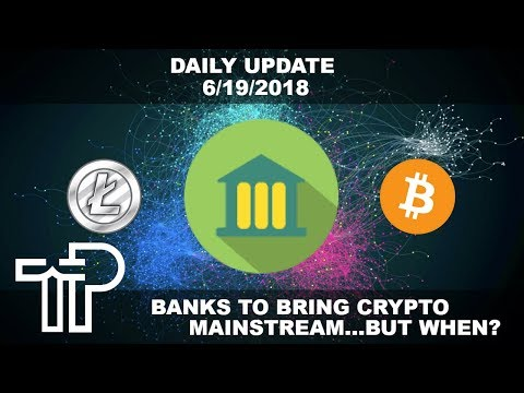 Banks To Bring Cryptocurrency Mainstream… But How? Daily Crypto Update 6/19/2018