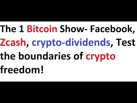 The 1 Bitcoin Show- Facebook, Zcash, crypto-dividends, Test the boundaries of crypto freedom!