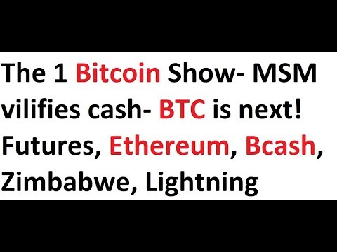 The 1 Bitcoin Show- MSM vilifies cash- BTC is next! Futures, Ethereum, Bcash, Zimbabwe, Lightning