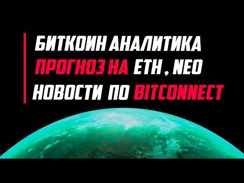 БИТКОИН, ETHEREUM И NEO ПРОГНОЗ ? НОВОСТИ ПО BitConnect