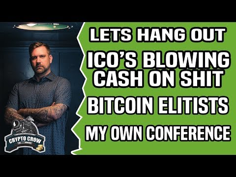 ICO's BLOWING CASH ON BLOW – BITCOIN ELITISTS – MY OWN CONFERENCE and MORE – Lets hang out.