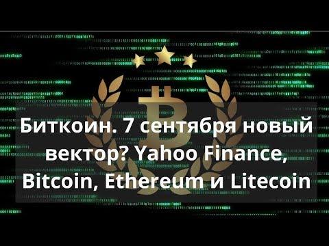 Биткоин. 7 сентября новый вектор? Yahoo Finance, Bitcoin, Ethereum и Litecoin. Прогноз BTC Доллар