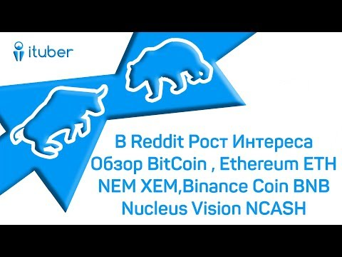 В Reddit Рост Интереса. Обзор BitCoin, Ethereum ETH, NEM XEM, Binance Coin BNB, Nucleus Vision NCASH