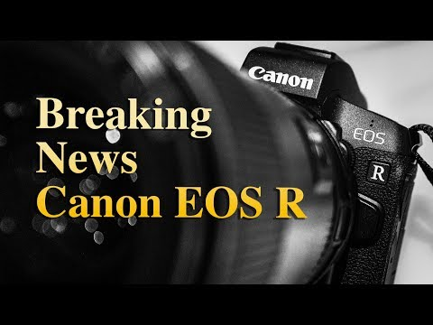 Canon EOS R Full-Frame Mirrorless Camera System – UNVEILED