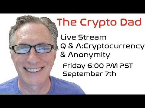 CryptoDad's Live Q. & A. Friday September 7th, 2018 Cryptocurrency & Anonymity