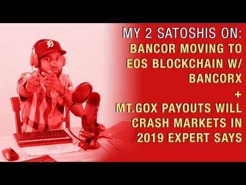 Bancor Moving to EOS Blockchain w/ BancorX + Mt.Gox Payouts Will Crash Markets in 2019 Expert Says