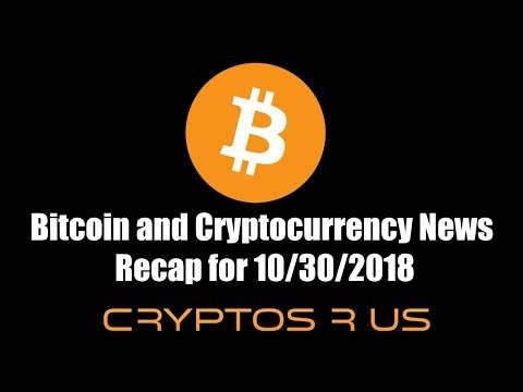 Bitcoin and Cryptocurrency News Recap for 10/30/2018