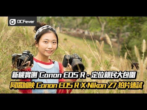【新機實測】Canon EOS R — 定位親民大包圍 (同場加映 Canon EOS R X Nikon Z7 拍片速試)