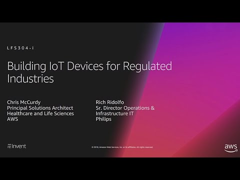AWS re:Invent 2018: Building IoT Devices for Regulated Industries (LFS304-i)