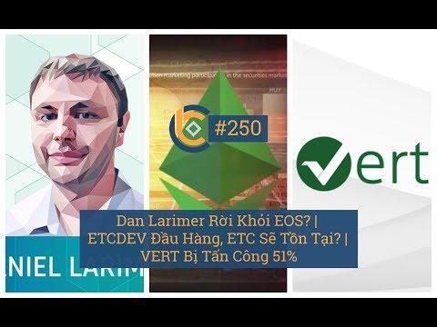 # 250 – Dan Larimer rời khỏi EOS? | ETCDEV Đầu Hàng, ETC Sẽ Tồn Tại? | VERT Bị Tấn Công 51%