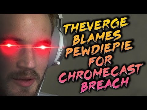 The Verge Blames Pewdiepie For Chromecast Breach