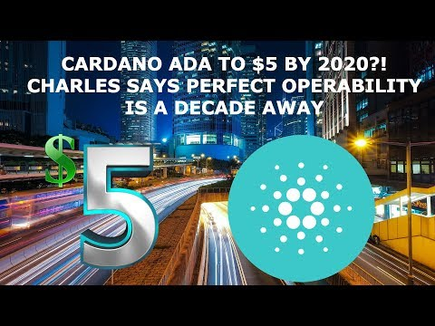 CARDANO ADA TO $5 BY 2020?! CHARLES SAYS PERFECT OPERABILITY IS A DECADE AWAY