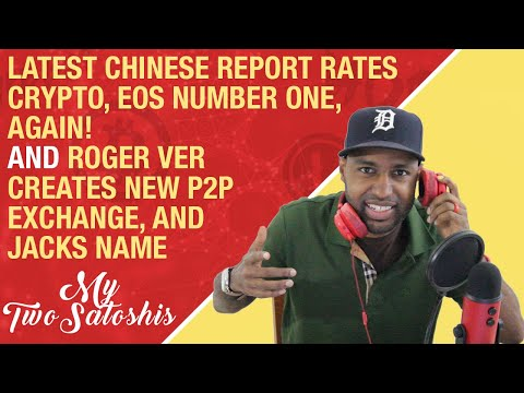 Latest Chinese Report Rates Crypto, EOS #1 Again | Roger Ver Creates New P2P Exchange