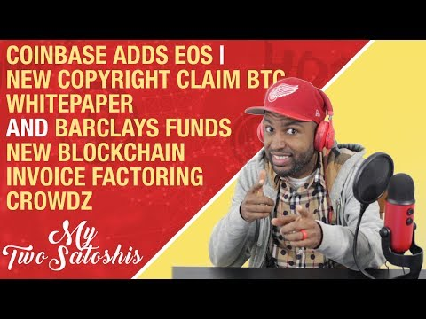 Coinbase Adds EOS | New Copyright Claim BTC Whitepaper | Barclays Funds Blockchain Invoice Factoring