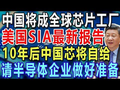 中国将成全球芯片工厂,美国SIA最新报告,10年后中国芯将自给,请半导体企业做好准备