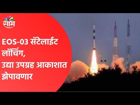 SAAM UPDATE | EOS-03 सॅटेलाईट लाॅचिंग, उद्या उपग्रह आकाशात झेपावणार